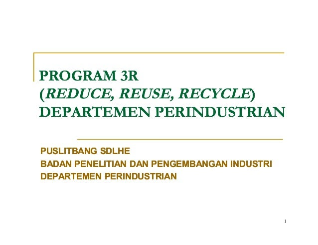 1 PROGRAM 3RPROGRAM 3R ((REDUCE, REUSE, RECYCLEREDUCE, REUSE, RECYCLE)) DEPARTEMEN PERINDUSTRIANDEPARTEMEN PERINDUSTRIAN P...