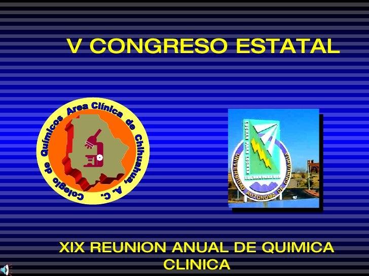 V CONGRESO ESTATAL XIX REUNION ANUAL DE QUIMICA CLINICA Colegio  de  Químicos  Area Clínica  de  Chihuahua,  A. C.