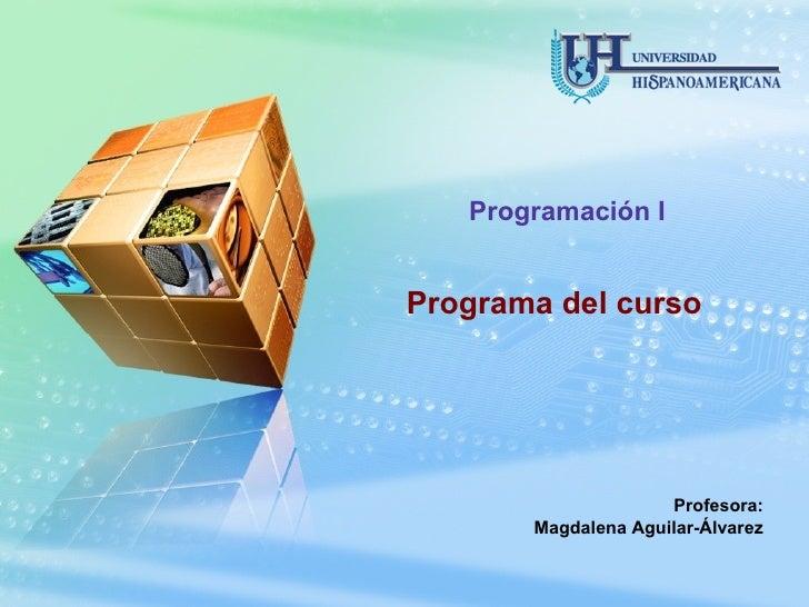 Programa del curso Programación I Profesora: Magdalena Aguilar-Álvarez