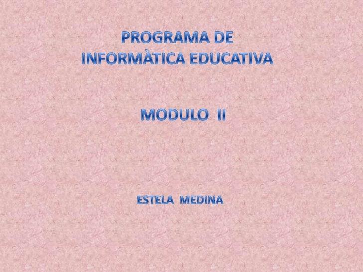 PROGRAMA DE <br />INFORMÀTICA EDUCATIVA<br />MODULO  II<br />ESTELA  MEDINA<br />
