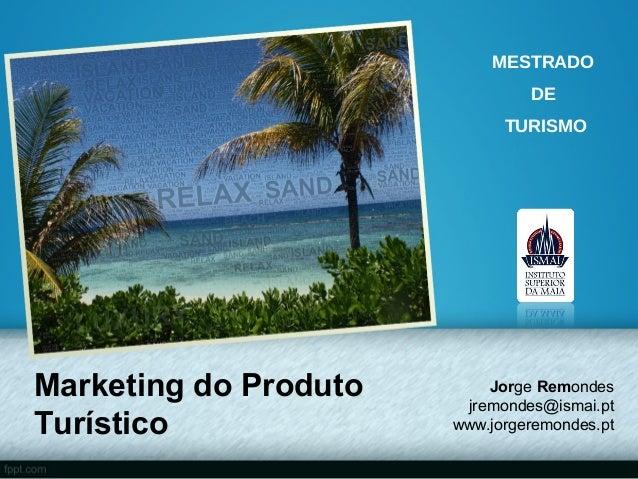 MESTRADO                                DE                             TURISMOMarketing do Produto       Jorge Remondes   ...