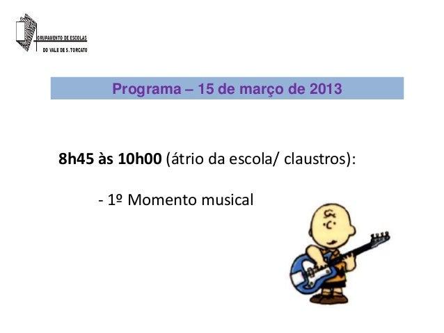 Programa – 15 de março de 20138h45 às 10h00 (átrio da escola/ claustros):     - 1º Momento musical