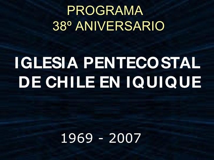 PROGRAMA     38º ANIVERSARIO  IGLESIA PENTECOSTAL  DE CHILE EN IQUIQUE        1969 - 2007
