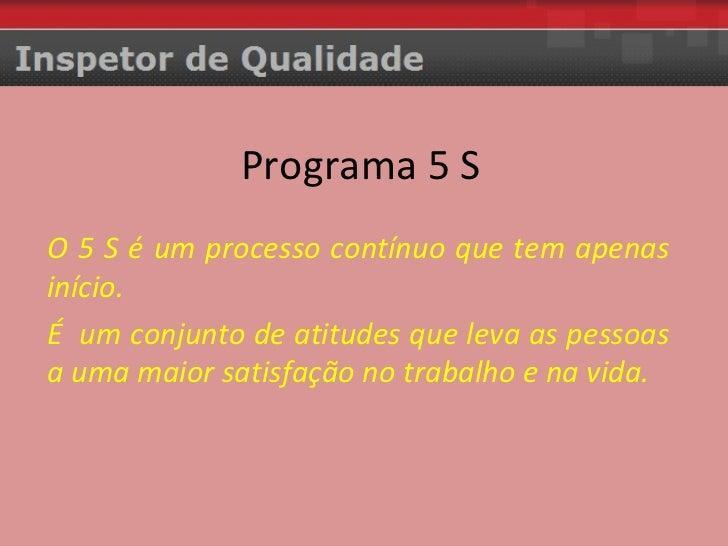 Programa 5 S O 5 S é um processo contínuo que tem apenas início.  É  um conjunto de atitudes que leva as pessoas a uma mai...