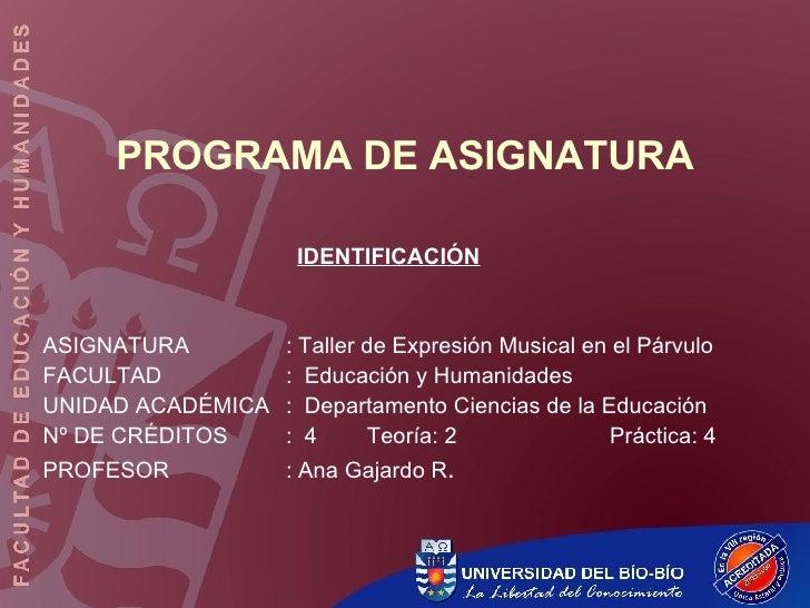 PROGRAMA DE ASIGNATURA IDENTIFICACIÓN ASIGNATURA : Taller de Expresión Musical en el Párvulo FACULTAD :  Educación y Human...