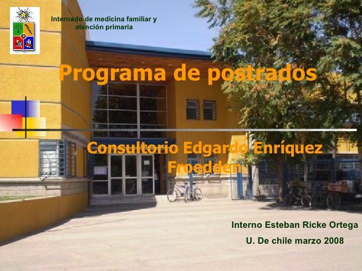 Programa de postrados Consultorio Edgardo Enríquez Froedden Interno Esteban Ricke Ortega U. De chile marzo 2008 Internado ...