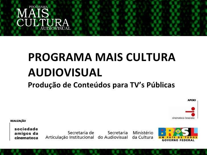 PROGRAMA MAIS CULTURA  AUDIOVISUAL Produção de Conteúdos para TV's Públicas