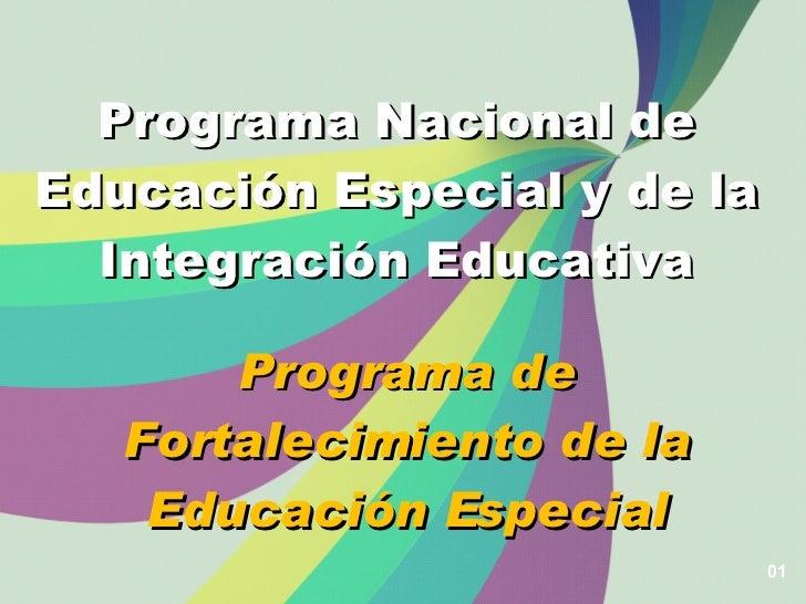 01 Programa Nacional de Educación Especial y de la Integración Educativa Programa de Fortalecimiento de la Educación Espec...