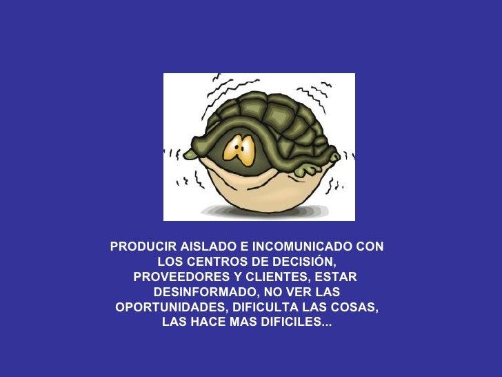 PRODUCIR AISLADO E INCOMUNICADO CON LOS CENTROS DE DECISIÓN, PROVEEDORES Y CLIENTES, ESTAR  DESINFORMADO, NO VER LAS OPORT...