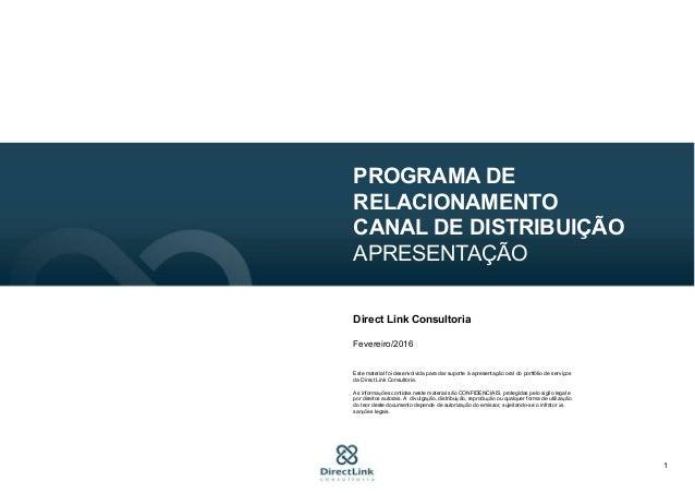1 PROGRAMA DE RELACIONAMENTO CANAL DE DISTRIBUIÇÃO APRESENTAÇÃO Direct Link Consultoria Fevereiro/2016 Este material foi d...
