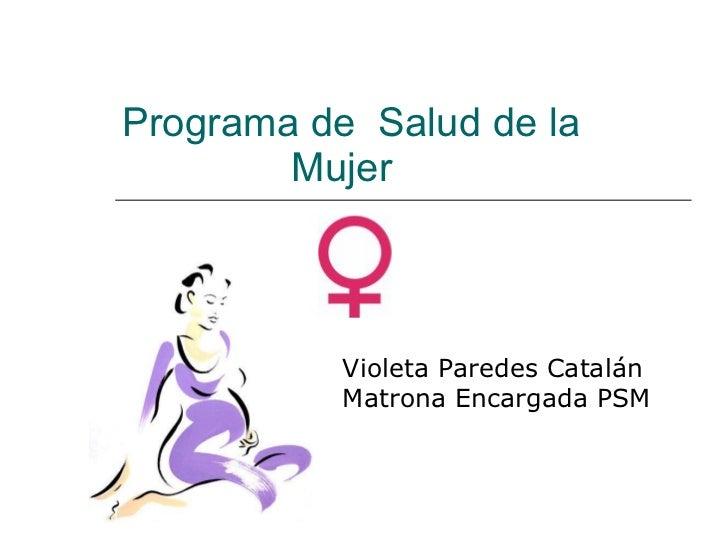 Programa de  Salud de la    Mujer Violeta Paredes Catalán Matrona Encargada PSM