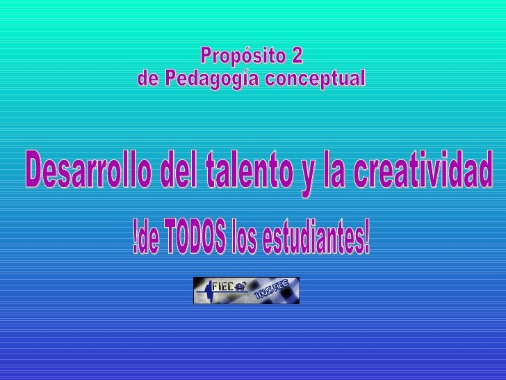 Desarrollo del talento y la creatividad !de TODOS los estudiantes! Propósito 2  de Pedagogía conceptual