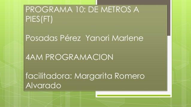 PROGRAMA 10: DE METROS A PIES(FT) Posadas Pérez Yanori Marlene 4AM PROGRAMACION facilitadora: Margarita Romero Alvarado