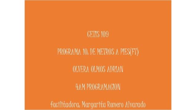 CETIS 109 PROGRAMA 10: DE METROS A PIES(FT) OLVERA OLMOS ADRIAN 4AM PROGRAMACION facilitadora: Margarita Romero Alvarado