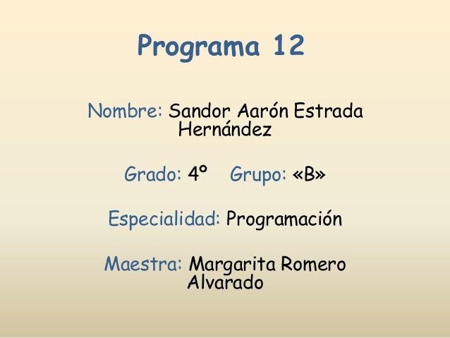 Programa 12 Nombre: Sandor Aarón Estrada Hernández Grado: 4º Grupo: «B» Especialidad: Programación Maestra: Margarita Rome...