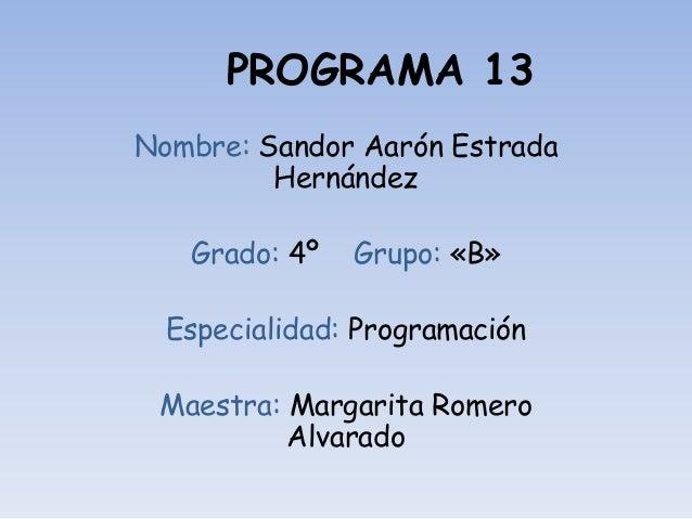 PROGRAMA 13 Nombre: Sandor Aarón Estrada Hernández Grado: 4º Grupo: «B» Especialidad: Programación Maestra: Margarita Rome...