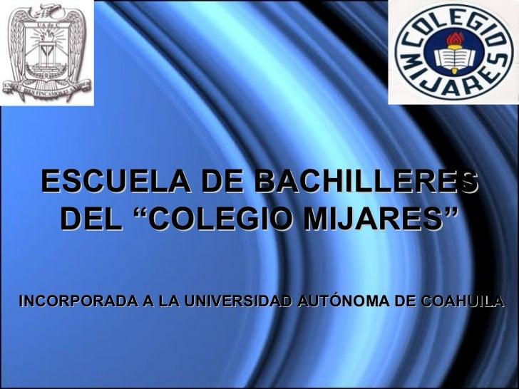 """ESCUELA DE BACHILLERES   DEL """"COLEGIO MIJARES""""INCORPORADA A LA UNIVERSIDAD AUTÓNOMA DE COAHUILA"""