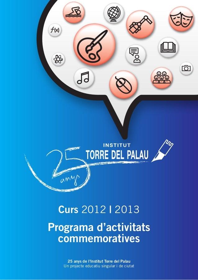 Curs 2012 | 2013  Programa d'activitats commemoratives 25 anys de l'Institut Torre del Palau Un projecte educatiu singular...