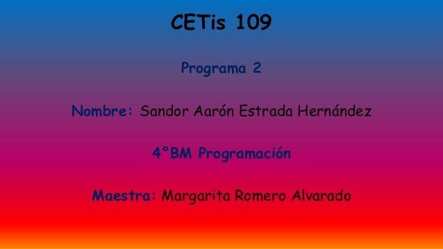 CETis 109 Programa 2 Nombre: Sandor Aarón Estrada Hernández 4°BM Programación Maestra: Margarita Romero Alvarado