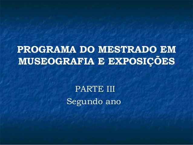 PROGRAMA DO MESTRADO EM  MUSEOGRAFIA E EXPOSIÇÕES  PARTE III  Segundo ano