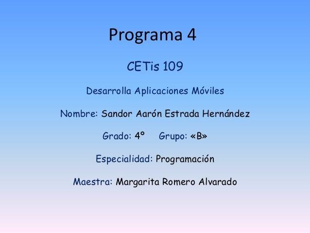 Programa 4 CETis 109 Desarrolla Aplicaciones Móviles Nombre: Sandor Aarón Estrada Hernández Grado: 4º Grupo: «B» Especiali...