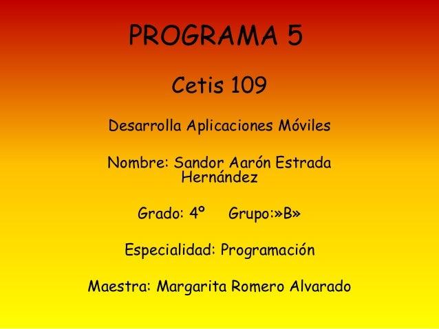 PROGRAMA 5 Cetis 109 Desarrolla Aplicaciones Móviles Nombre: Sandor Aarón Estrada Hernández Grado: 4º Grupo:»B» Especialid...