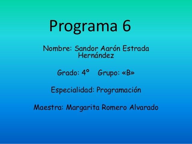 Programa 6 Nombre: Sandor Aarón Estrada Hernández Grado: 4º Grupo: «B» Especialidad: Programación Maestra: Margarita Romer...