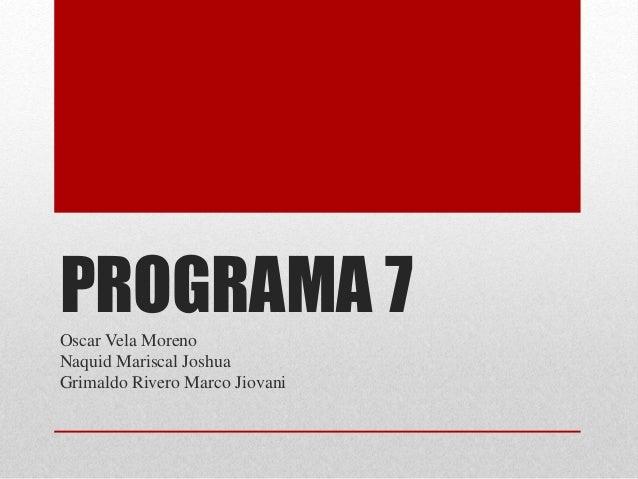 PROGRAMA 7Oscar Vela Moreno Naquid Mariscal Joshua Grimaldo Rivero Marco Jiovani