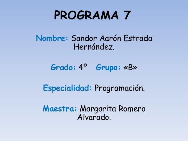 PROGRAMA 7 Nombre: Sandor Aarón Estrada Hernández. Grado: 4º Grupo: «B» Especialidad: Programación. Maestra: Margarita Rom...