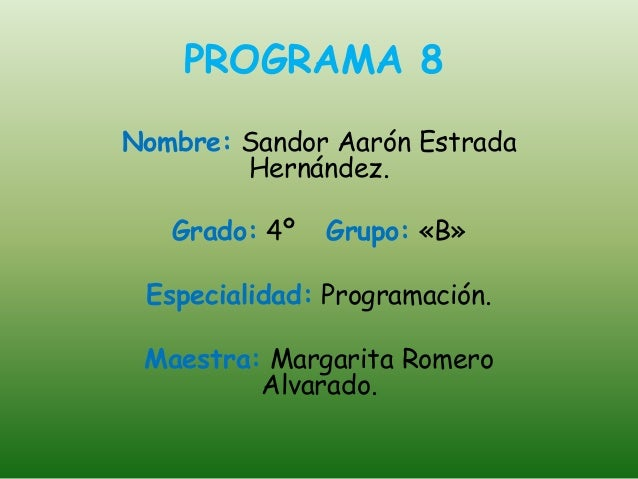 PROGRAMA 8 Nombre: Sandor Aarón Estrada Hernández. Grado: 4º Grupo: «B» Especialidad: Programación. Maestra: Margarita Rom...