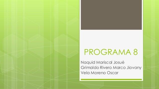 PROGRAMA 8 Naquid Mariscal Josué Grimaldo Rivero Marco Jiovany Vela Moreno Oscar