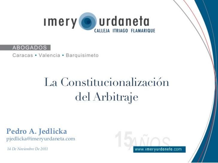 La Constitucionalización                         del ArbitrajePedro A. Jedlickapjedlicka@imeryurdaneta.com14 De Noviembre ...