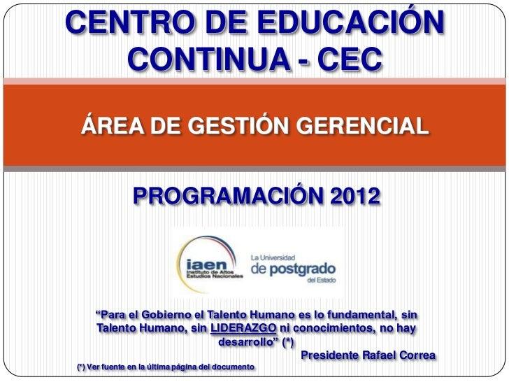 """CENTRO DE EDUCACIÓN   CONTINUA - CECÁREA DE GESTIÓN GERENCIAL               PROGRAMACIÓN 2012     """"Para el Gobierno el Tal..."""