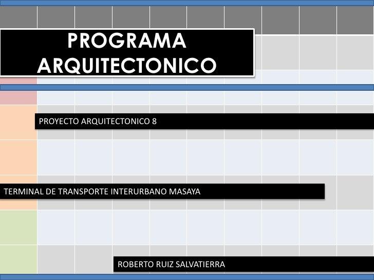 PROGRAMA ARQUITECTONICO<br />PROYECTO ARQUITECTONICO 8<br />TERMINAL DE TRANSPORTE INTERURBANO MASAYA<br />ROBERTO RUIZ SA...
