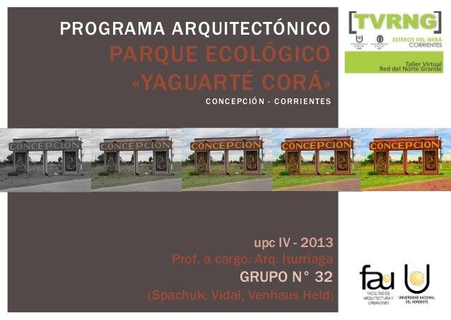 PROGRAMA ARQUITECTÓNICO PARQUE ECOLÓGICO «YAGUARTÉ CORÁ» CONCEPCIÓN - CORRIENTES upc IV - 2013 Prof. a cargo: Arq. Iturria...