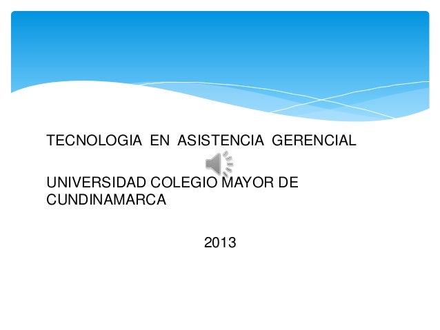 TECNOLOGIA EN ASISTENCIA GERENCIALUNIVERSIDAD COLEGIO MAYOR DECUNDINAMARCA                 2013