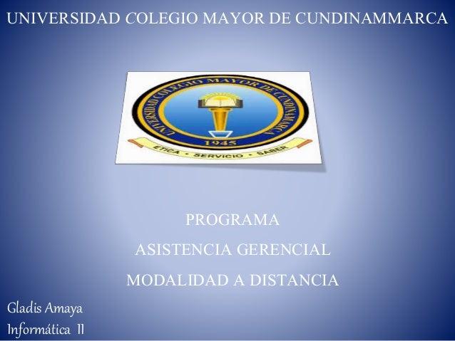 PROGRAMA ASISTENCIA GERENCIAL MODALIDAD A DISTANCIA UNIVERSIDAD COLEGIO MAYOR DE CUNDINAMMARCA Gladis Amaya Informática II