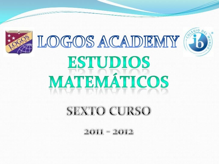LOGOS ACADEMY<br />ESTUDIOS MATEMÁTICOS<br />SEXTO CURSO<br />2011 - 2012<br />
