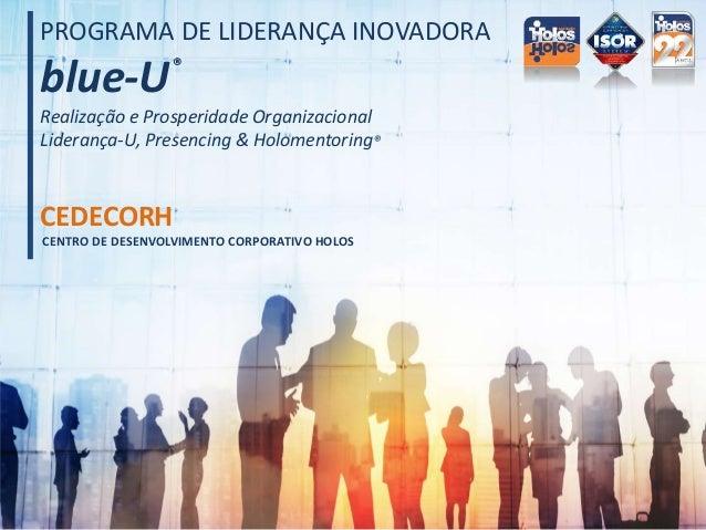 CENTRO DE DESENVOLVIMENTO CORPORATIVO HOLOS CEDECORH PROGRAMA DE LIDERANÇA INOVADORA blue-U Realização e Prosperidade Orga...