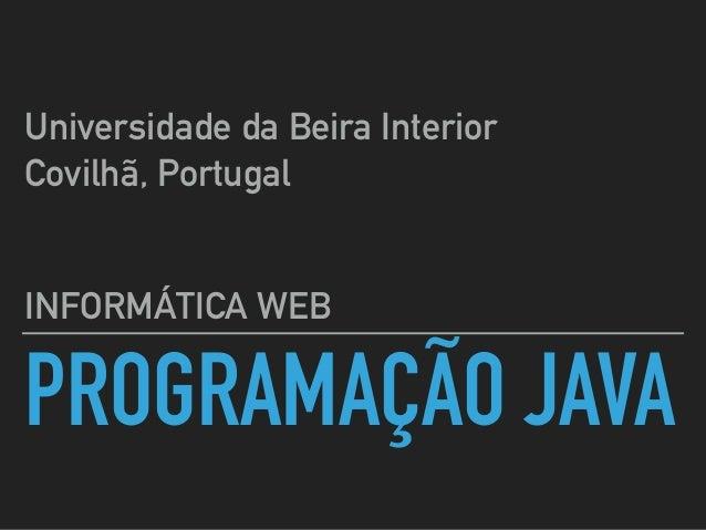 PROGRAMAÇÃO JAVA INFORMÁTICA WEB Universidade da Beira Interior Covilhã, Portugal