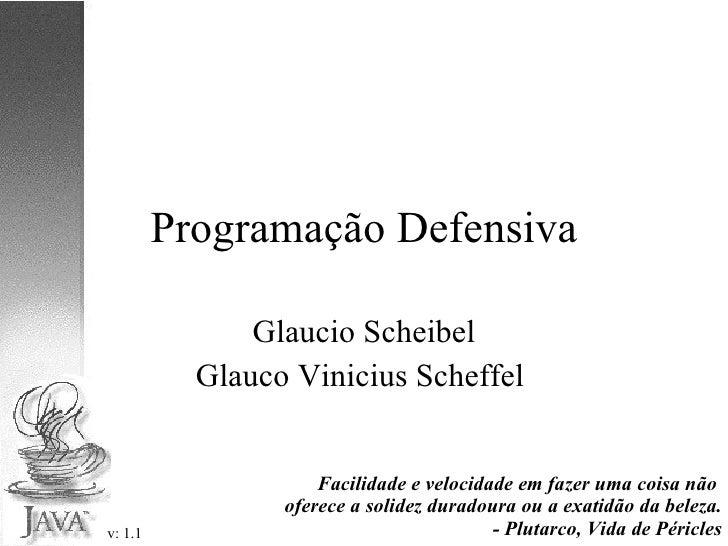Programação Defensiva Glaucio Scheibel Glauco Vinicius Scheffel  v: 1.1 Facilidade e velocidade em fazer uma coisa não  of...