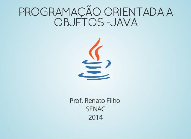 PROGRAMAÇÃOORIENTADAAPROGRAMAÇÃOORIENTADAA OBJETOS-JAVAOBJETOS-JAVA Prof. Renato Filho SENAC 2014