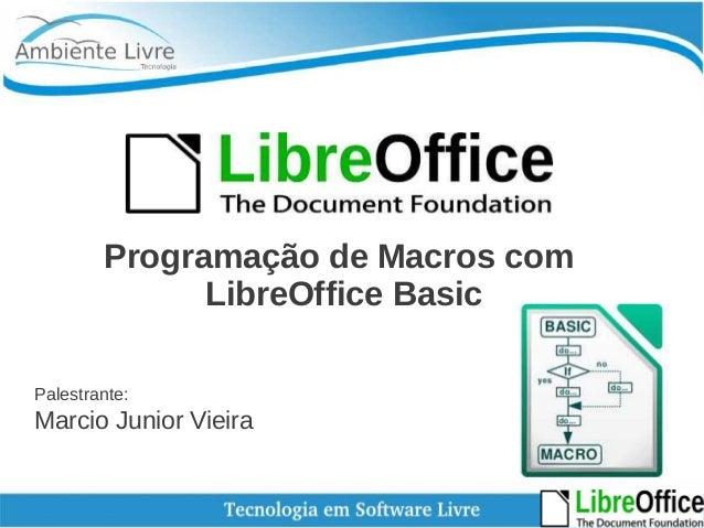 Programação de Macros com  LibreOffice Basic  Palestrante:  Marcio Junior Vieira