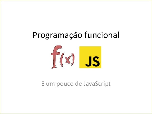 Programação funcional E um pouco de JavaScript