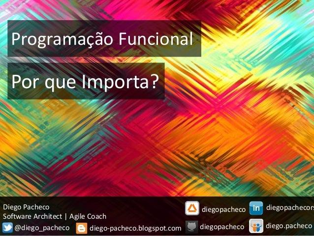 Programação Funcional  Por que Importa?  Diego Pacheco  Software Architect | Agile Coach  diego-pacheco.blogspot.com  @die...