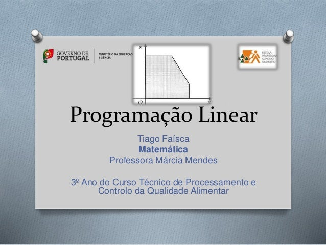 Programação Linear Tiago Faísca Matemática Professora Márcia Mendes 3º Ano do Curso Técnico de Processamento e Controlo da...