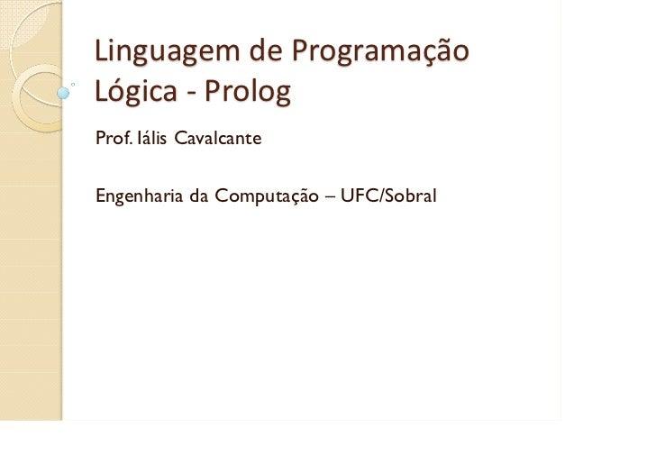 LinguagemdeProgramaçãoLógica‐ PrologProf. Iális CavalcanteEngenharia da Computação – UFC/Sobral