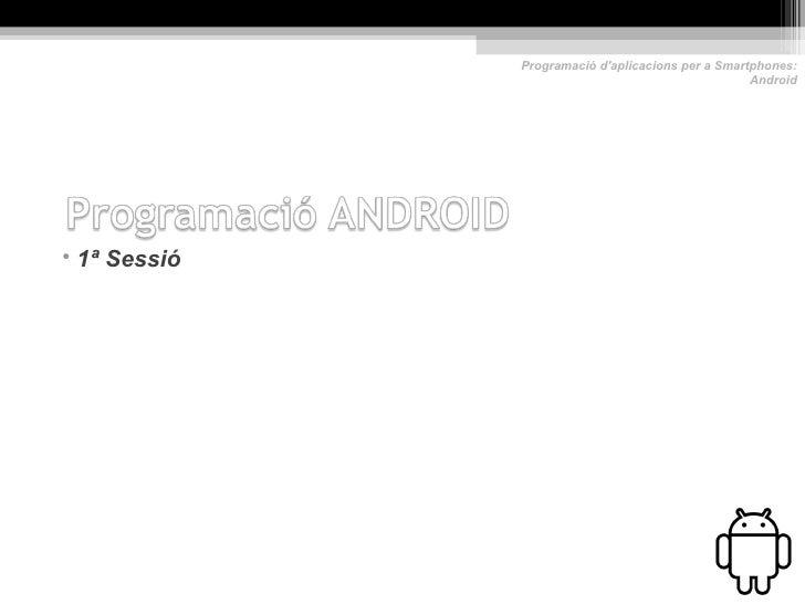 Programació daplicacions per a Smartphones:                                                   Android• 1ª Sessió