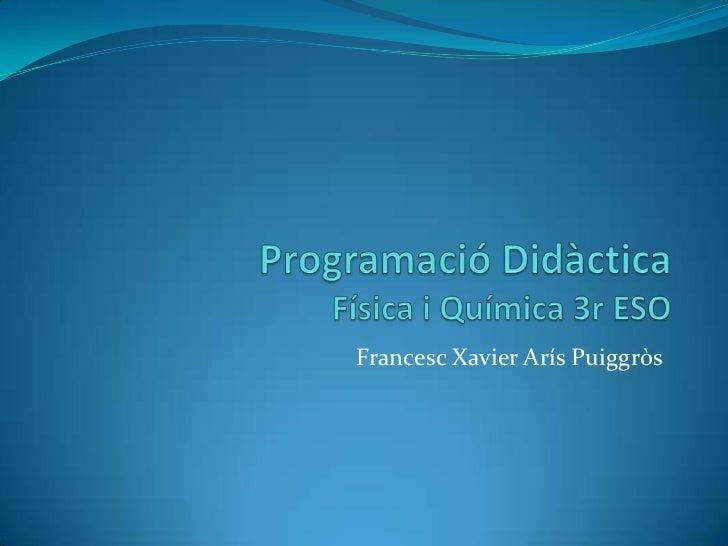 ProgramacióDidàcticaFísica i Química 3r ESO<br />Francesc Xavier ArísPuiggròs<br />