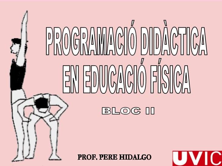PROGRAMACIÓ DIDÀCTICA  EN EDUCACIÓ FÍSICA BLOC II PROF. PERE HIDALGO